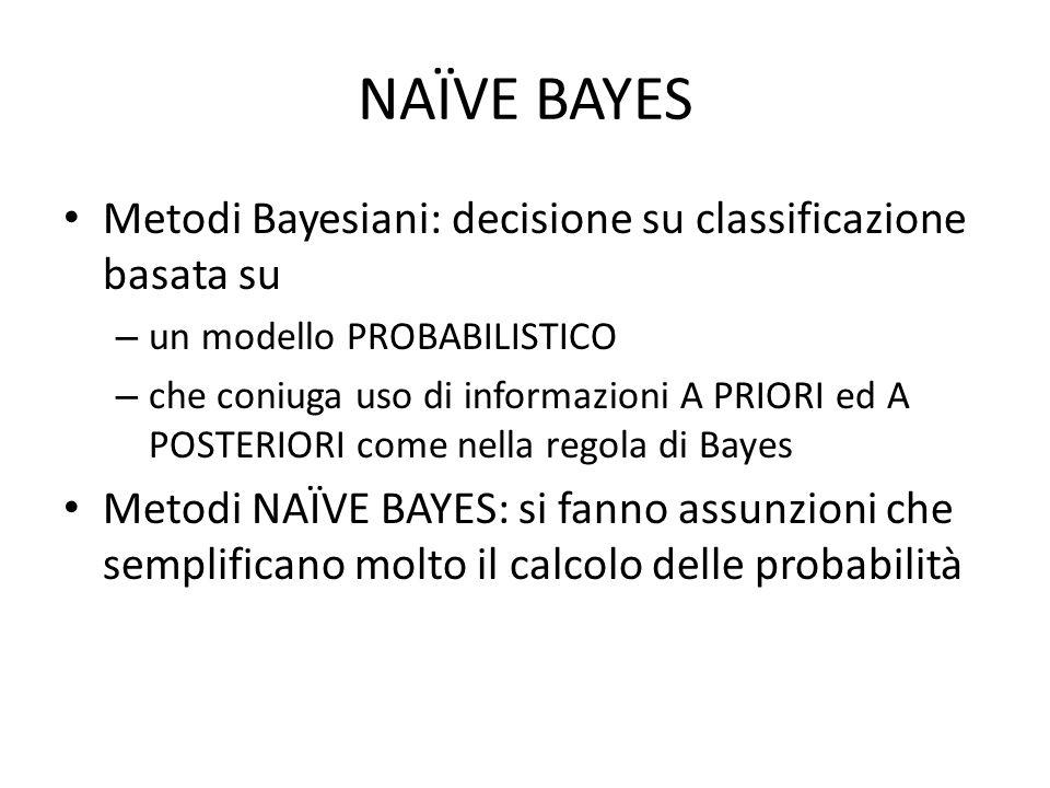 Metodi Bayesiani: decisione su classificazione basata su – un modello PROBABILISTICO – che coniuga uso di informazioni A PRIORI ed A POSTERIORI come nella regola di Bayes Metodi NAÏVE BAYES: si fanno assunzioni che semplificano molto il calcolo delle probabilità