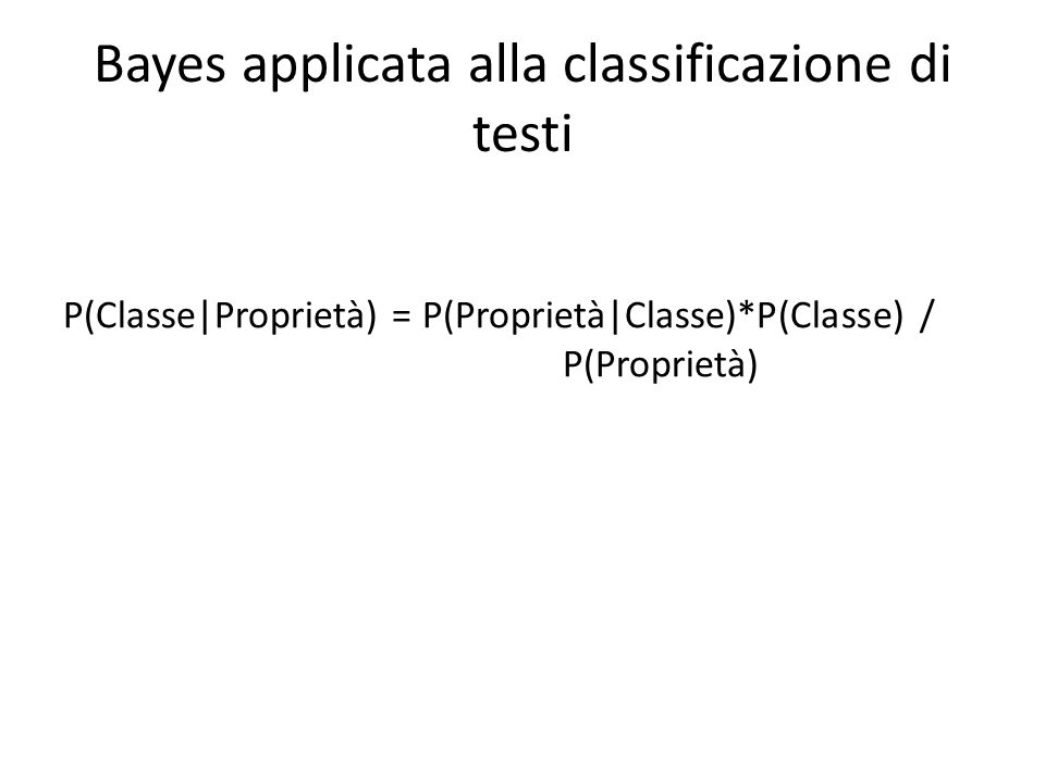 Bayes applicata alla classificazione di testi P(Classe|Proprietà) = P(Proprietà|Classe)*P(Classe) / P(Proprietà)