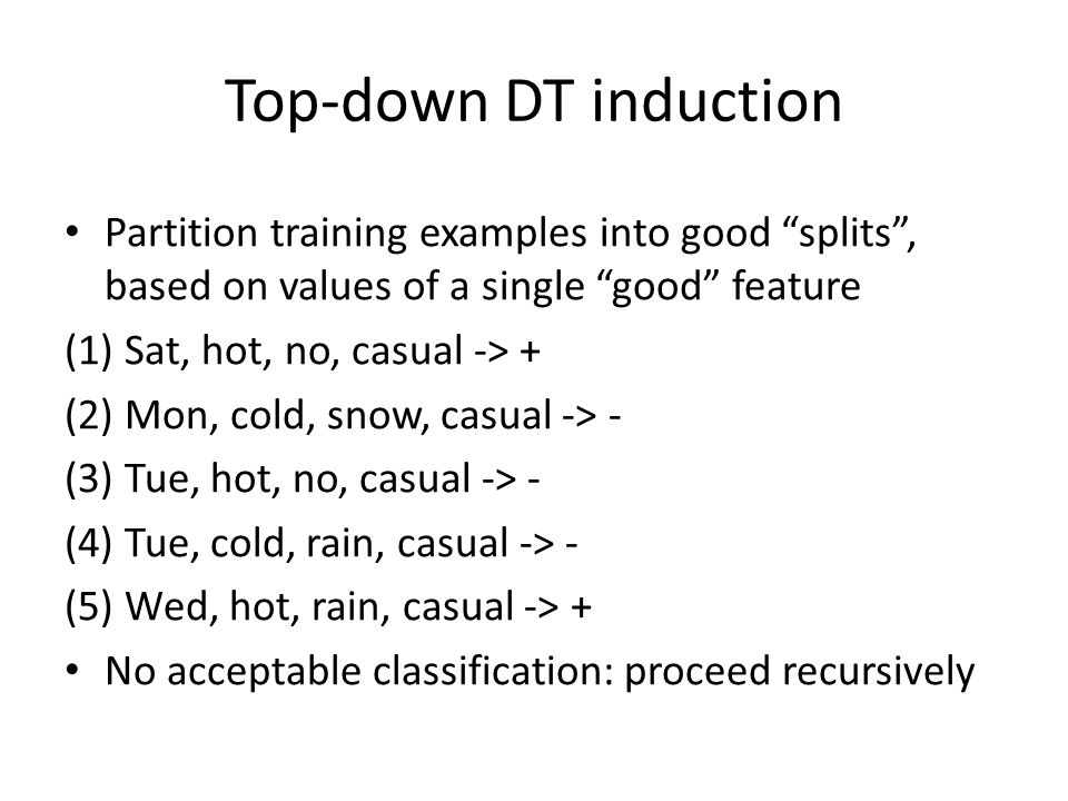Top-down DT induction Partition training examples into good splits, based on values of a single good feature (1) Sat, hot, no, casual -> + (2) Mon, cold, snow, casual -> - (3) Tue, hot, no, casual -> - (4) Tue, cold, rain, casual -> - (5) Wed, hot, rain, casual -> + No acceptable classification: proceed recursively