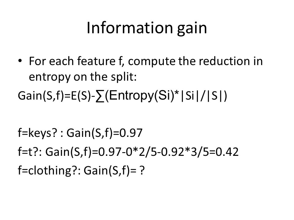 Information gain For each feature f, compute the reduction in entropy on the split: Gain(S,f)=E(S)- (Entropy(Si)* |Si|/|S|) f=keys? : Gain(S,f)=0.97 f
