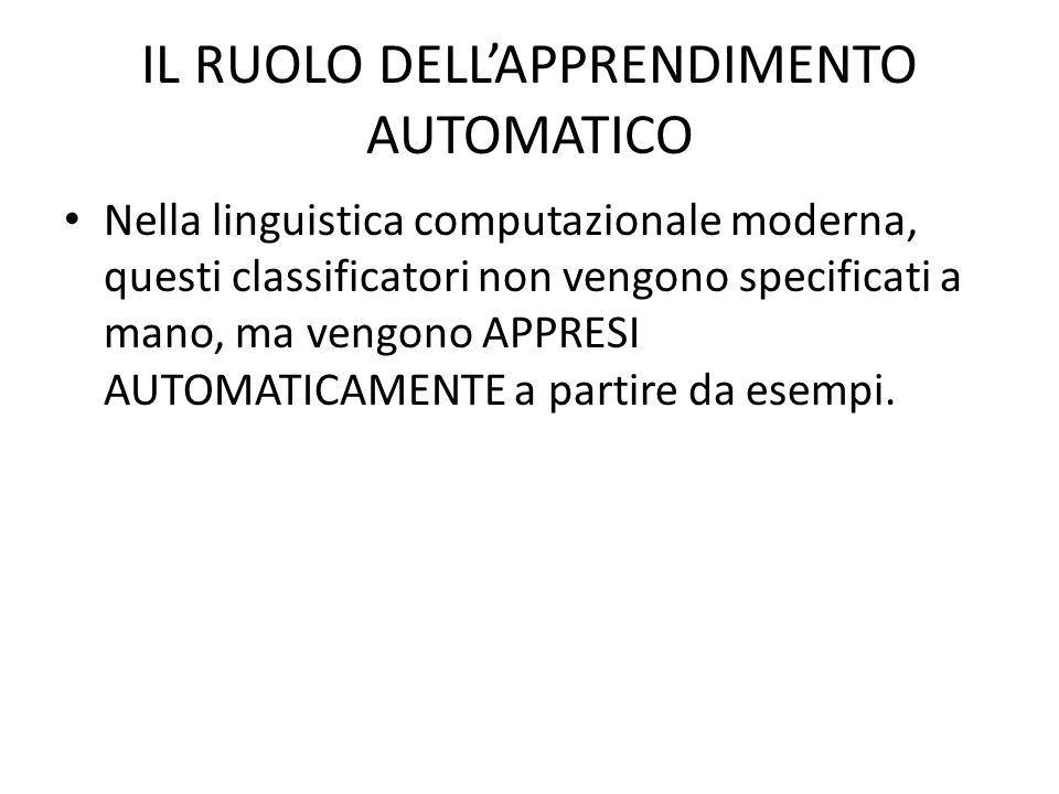 IL RUOLO DELLAPPRENDIMENTO AUTOMATICO Nella linguistica computazionale moderna, questi classificatori non vengono specificati a mano, ma vengono APPRE