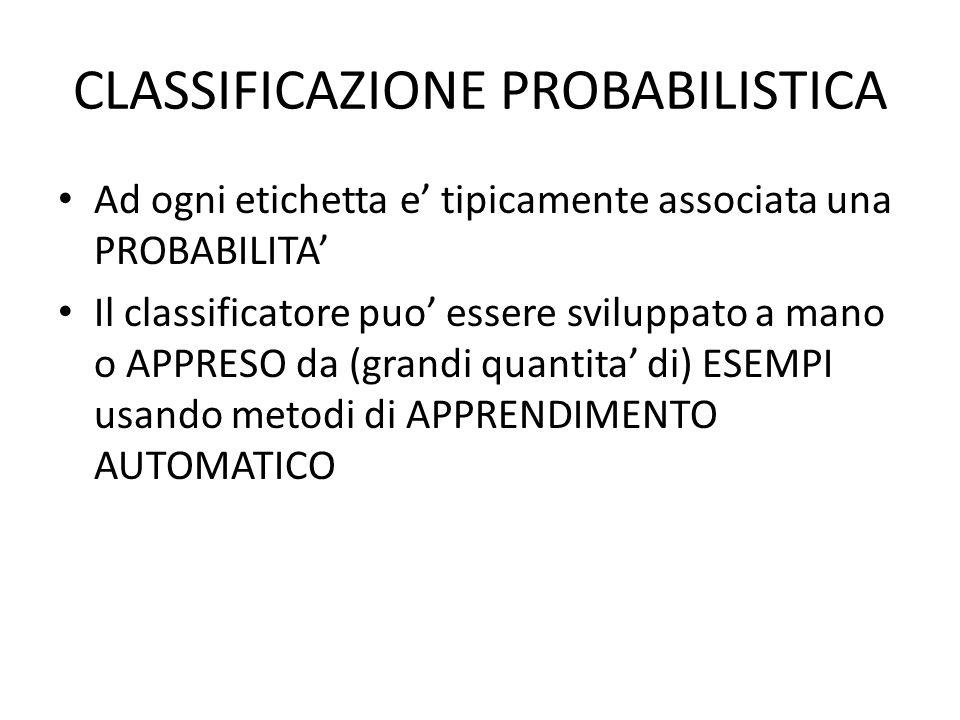 CLASSIFICAZIONE PROBABILISTICA Ad ogni etichetta e tipicamente associata una PROBABILITA Il classificatore puo essere sviluppato a mano o APPRESO da (grandi quantita di) ESEMPI usando metodi di APPRENDIMENTO AUTOMATICO