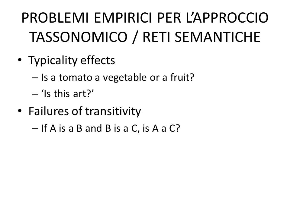 PROBLEMI EMPIRICI PER LAPPROCCIO TASSONOMICO / RETI SEMANTICHE Typicality effects – Is a tomato a vegetable or a fruit? – Is this art? Failures of tra