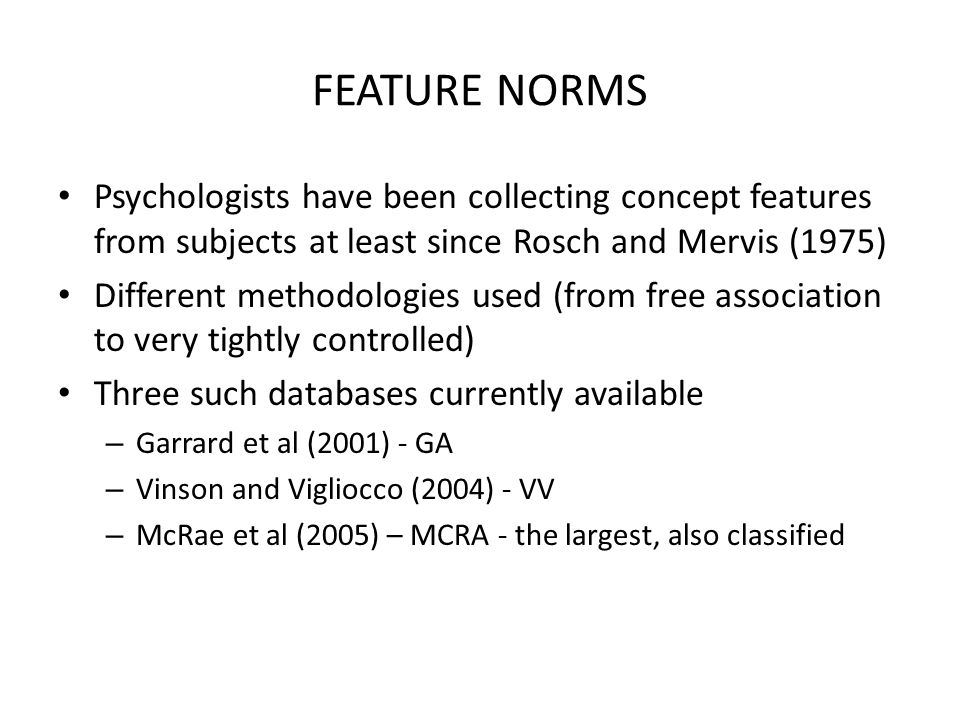 FEATURE NORMS Psychologists have been collecting concept features from subjects at least since Rosch and Mervis (1975) Different methodologies used (f
