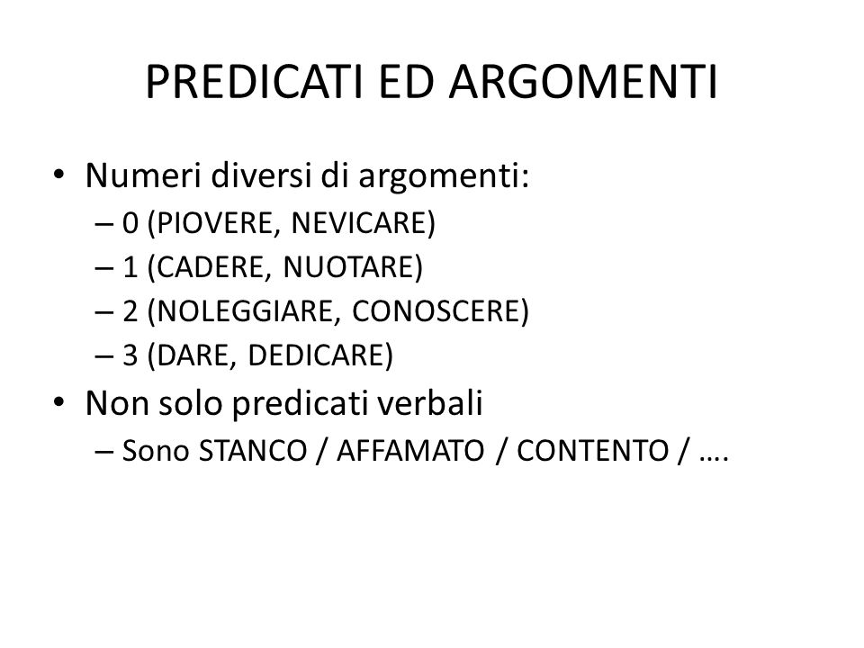 PREDICATI ED ARGOMENTI Numeri diversi di argomenti: – 0 (PIOVERE, NEVICARE) – 1 (CADERE, NUOTARE) – 2 (NOLEGGIARE, CONOSCERE) – 3 (DARE, DEDICARE) Non