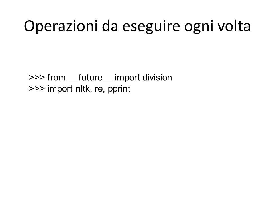 Operazioni da eseguire ogni volta >>> from __future__ import division >>> import nltk, re, pprint