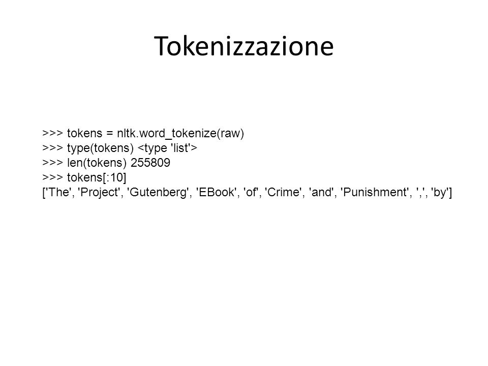 Tokenizzazione >>> tokens = nltk.word_tokenize(raw) >>> type(tokens) >>> len(tokens) 255809 >>> tokens[:10] [ The , Project , Gutenberg , EBook , of , Crime , and , Punishment , , , by ]