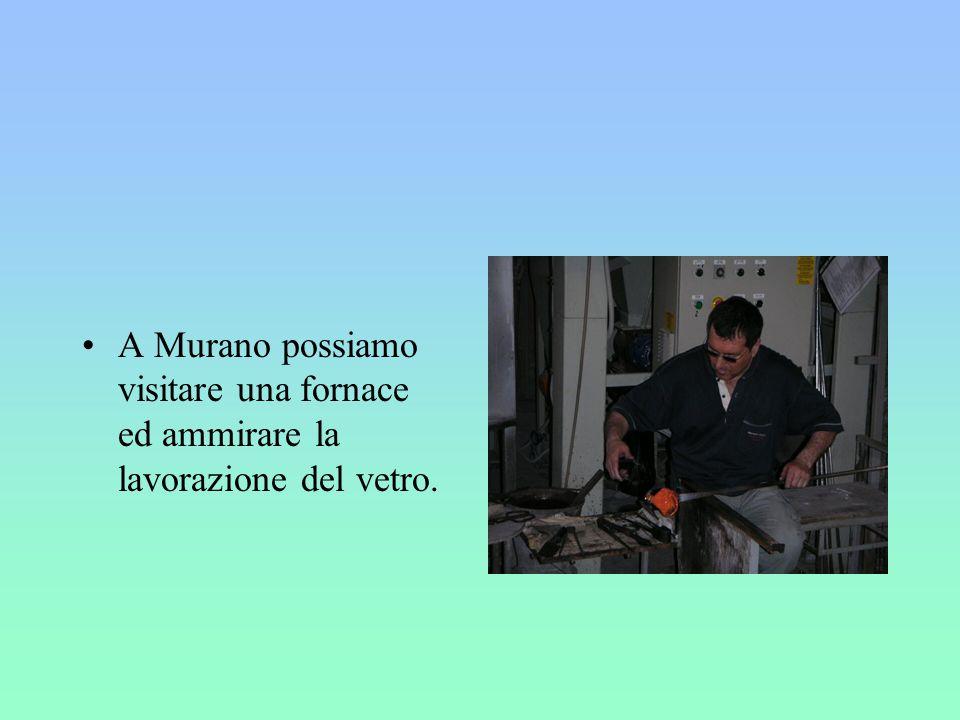 A Murano possiamo visitare una fornace ed ammirare la lavorazione del vetro.
