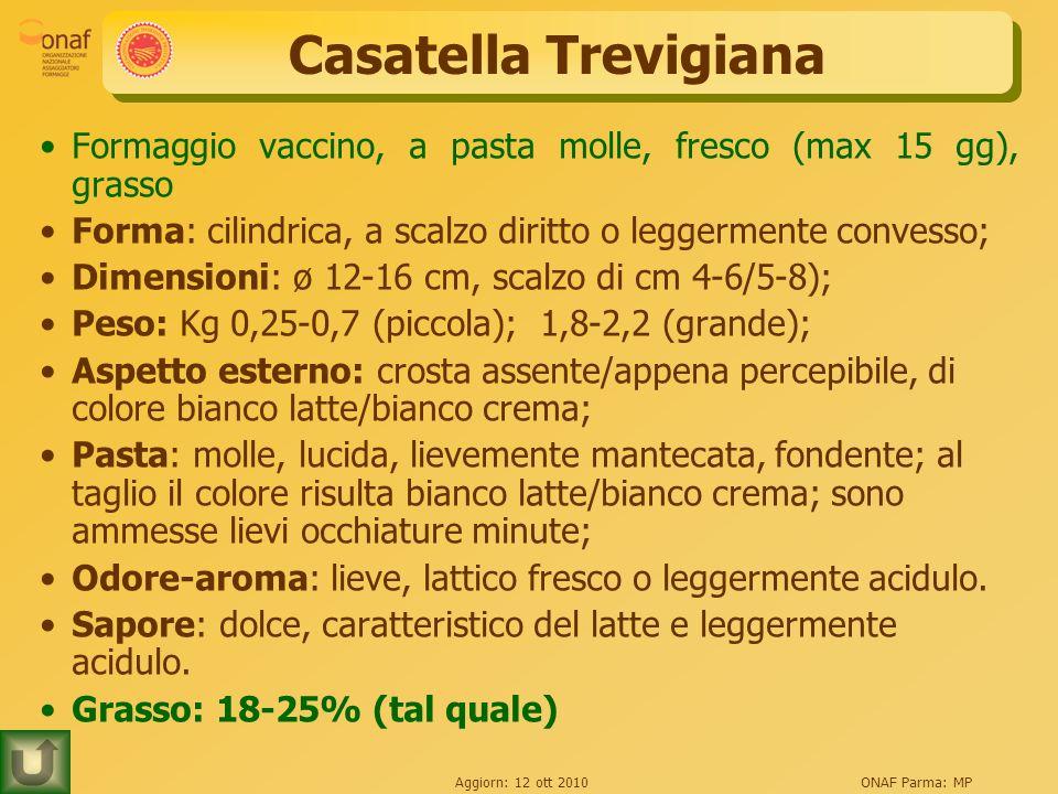 Aggiorn: 12 ott 2010ONAF Parma: MP Casatella Trevigiana Formaggio vaccino, a pasta molle, fresco (max 15 gg), grasso Forma: cilindrica, a scalzo diritto o leggermente convesso; Dimensioni: ø 12-16 cm, scalzo di cm 4-6/5-8); Peso: Kg 0,25-0,7 (piccola); 1,8-2,2 (grande); Aspetto esterno: crosta assente/appena percepibile, di colore bianco latte/bianco crema; Pasta: molle, lucida, lievemente mantecata, fondente; al taglio il colore risulta bianco latte/bianco crema; sono ammesse lievi occhiature minute; Odore-aroma: lieve, lattico fresco o leggermente acidulo.