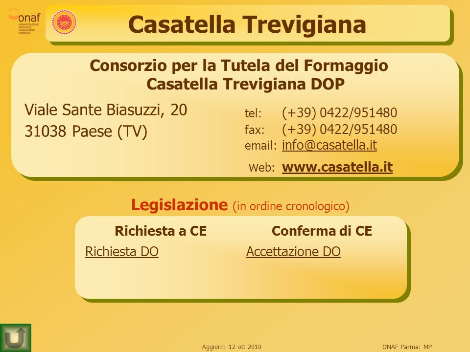 Aggiorn: 12 ott 2010ONAF Parma: MP Casatella Trevigiana Consorzio per la Tutela del Formaggio Casatella Trevigiana DOP Viale Sante Biasuzzi, 20 31038 Paese (TV) tel: (+39) 0422/951480 fax: (+39) 0422/951480 email: info@casatella.it info@casatella.it w eb: www.casatella.it www.casatella.it Legislazione (in ordine cronologico) Richiesta a CEConferma di CE Richiesta DOAccettazione DO