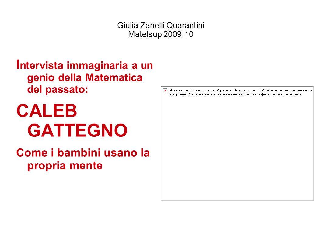 Giulia Zanelli Quarantini Matelsup 2009-10 I ntervista immaginaria a un genio della Matematica del passato: CALEB GATTEGNO Come i bambini usano la pro