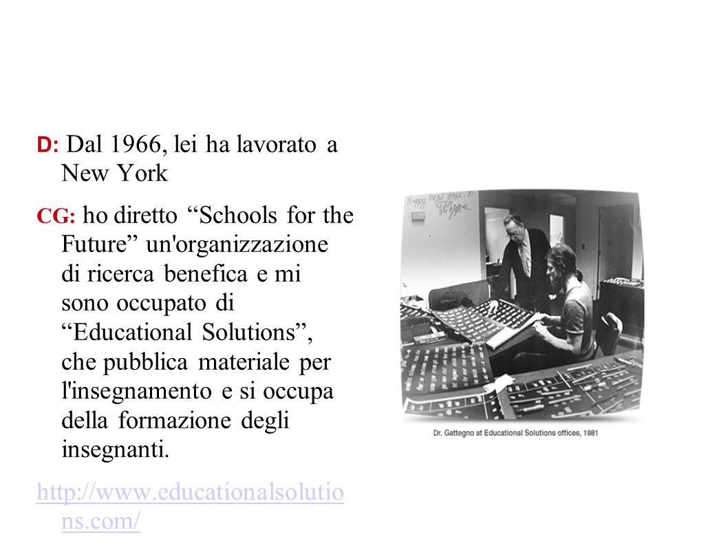 D: Dal 1966, lei ha lavorato a New York CG: ho diretto Schools for the Future un'organizzazione di ricerca benefica e mi sono occupato di Educational