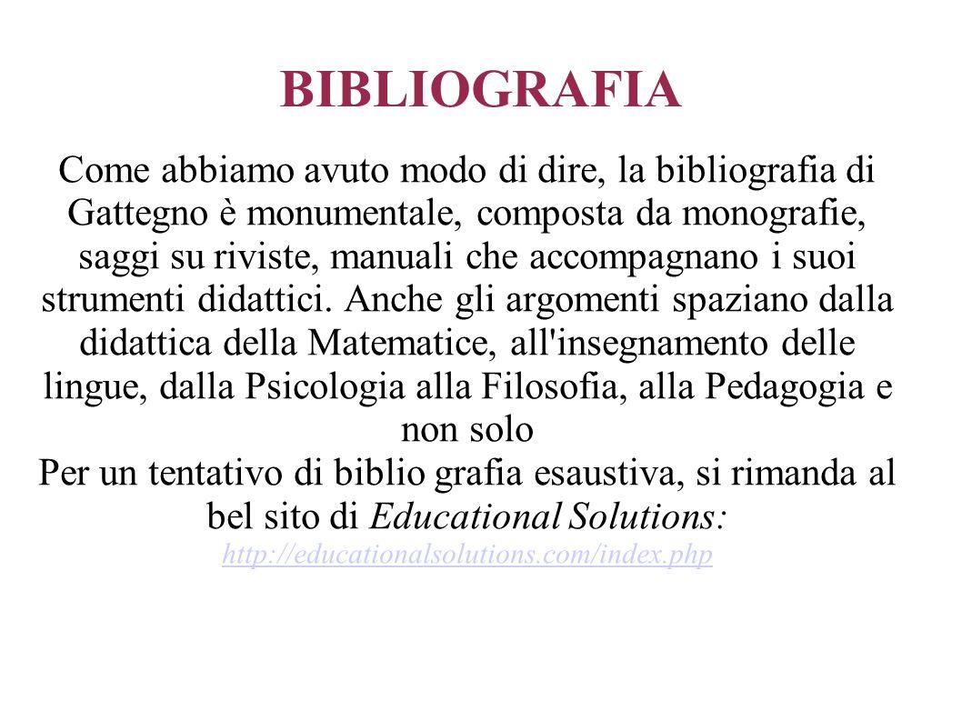 BIBLIOGRAFIA Come abbiamo avuto modo di dire, la bibliografia di Gattegno è monumentale, composta da monografie, saggi su riviste, manuali che accompa