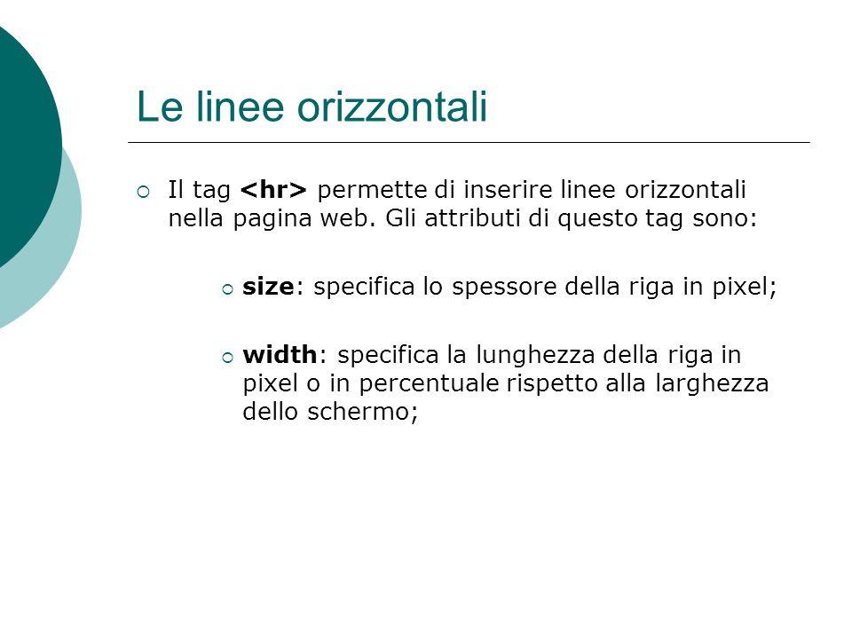 Le linee orizzontali Il tag permette di inserire linee orizzontali nella pagina web. Gli attributi di questo tag sono: size: specifica lo spessore del