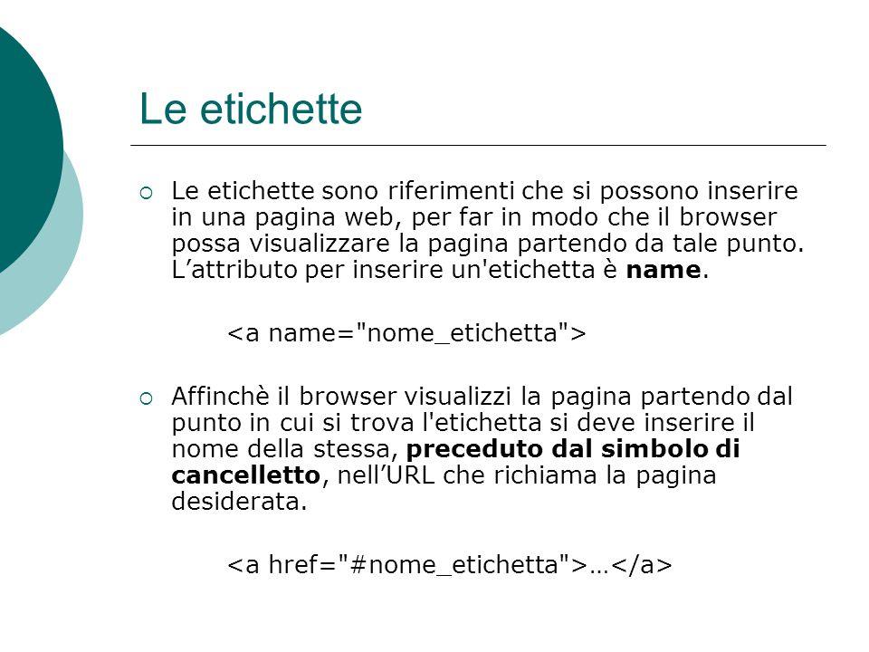 Le etichette Le etichette sono riferimenti che si possono inserire in una pagina web, per far in modo che il browser possa visualizzare la pagina part