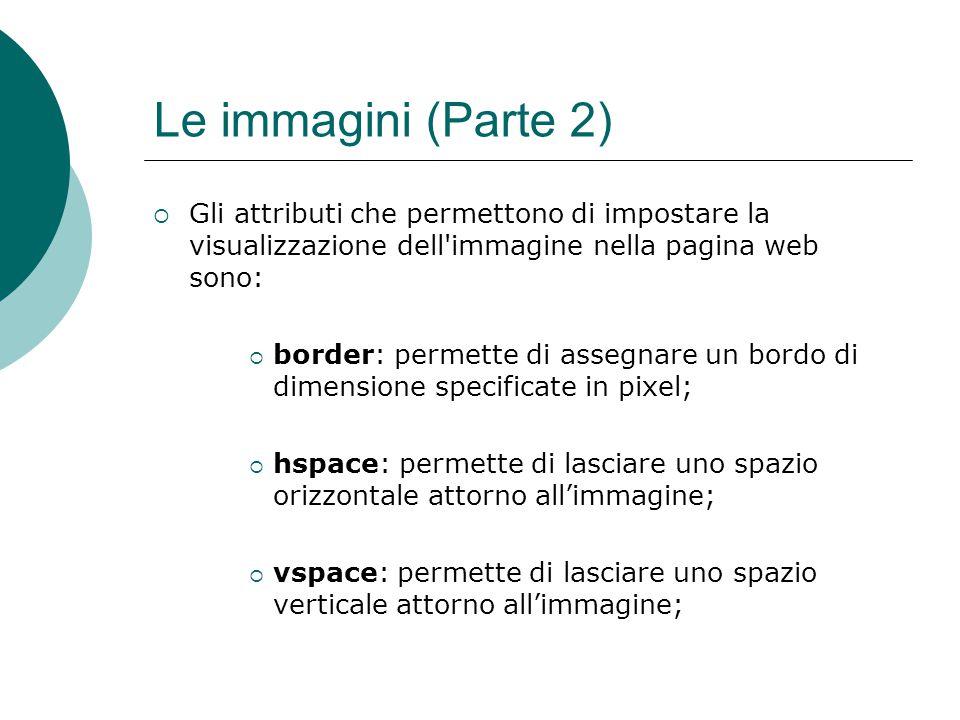 Le immagini (Parte 2) Gli attributi che permettono di impostare la visualizzazione dell'immagine nella pagina web sono: border: permette di assegnare