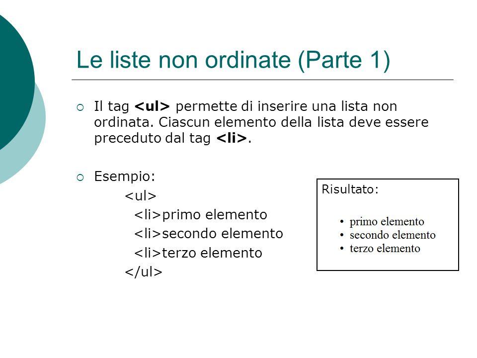 Le liste non ordinate (Parte 1) Il tag permette di inserire una lista non ordinata. Ciascun elemento della lista deve essere preceduto dal tag. Esempi