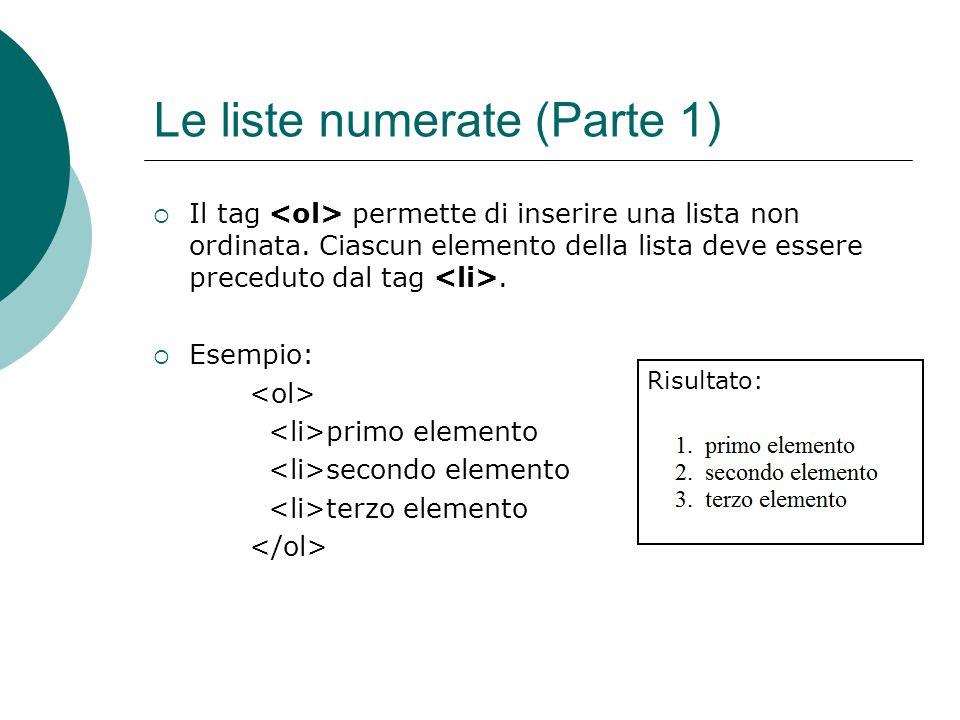 Le liste numerate (Parte 1) Il tag permette di inserire una lista non ordinata. Ciascun elemento della lista deve essere preceduto dal tag. Esempio: p