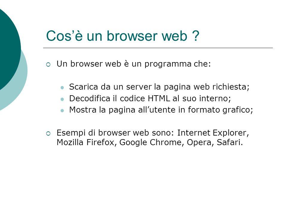 Cosè un browser web ? Un browser web è un programma che: Scarica da un server la pagina web richiesta; Decodifica il codice HTML al suo interno; Mostr