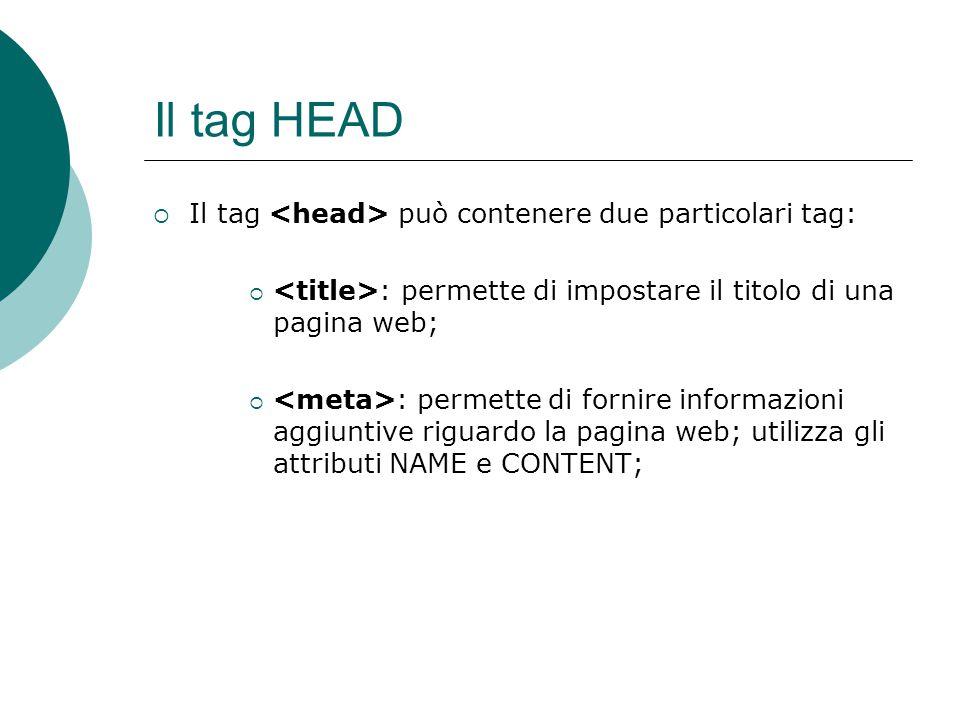 Il tag HEAD Il tag può contenere due particolari tag: : permette di impostare il titolo di una pagina web; : permette di fornire informazioni aggiunti