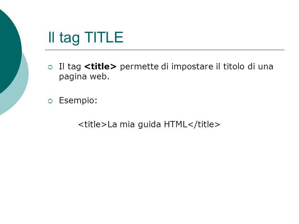 Il tag TITLE Il tag permette di impostare il titolo di una pagina web. Esempio: La mia guida HTML