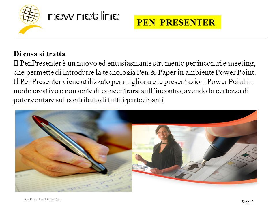 File: Pres_NewNetLine_2.ppt Slide: 2 Di cosa si tratta Il PenPresenter è un nuovo ed entusiasmante strumento per incontri e meeting, che permette di introdurre la tecnologia Pen & Paper in ambiente Power Point.