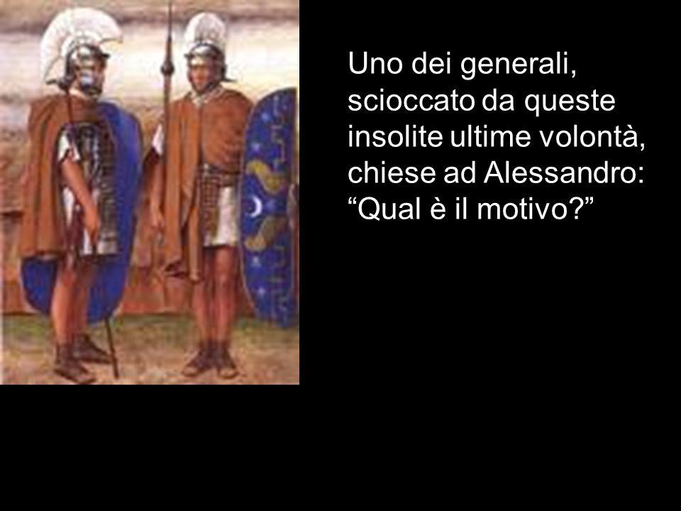 Uno dei generali, scioccato da queste insolite ultime volontà, chiese ad Alessandro: Qual è il motivo?