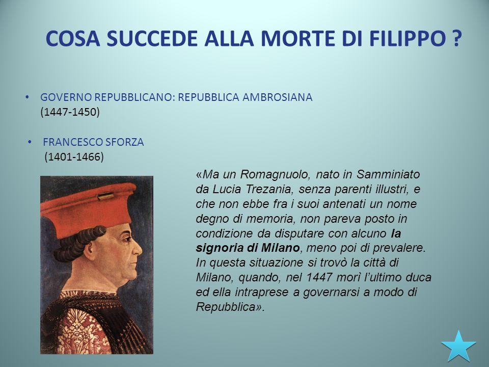 COSA SUCCEDE ALLA MORTE DI FILIPPO ? GOVERNO REPUBBLICANO: REPUBBLICA AMBROSIANA (1447-1450) FRANCESCO SFORZA (1401-1466) «Ma un Romagnuolo, nato in S