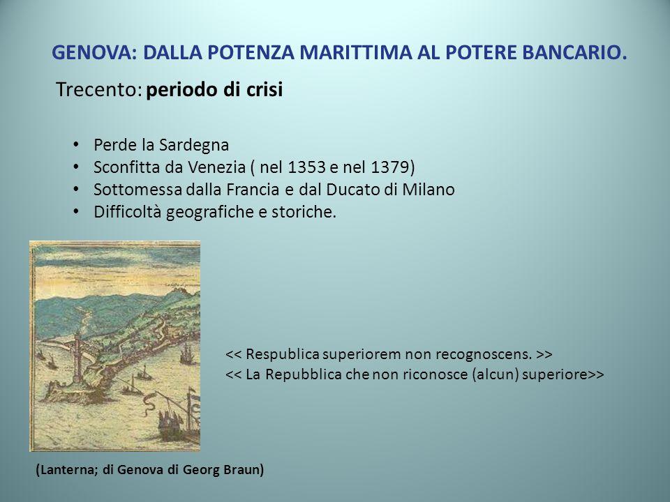 GENOVA: DALLA POTENZA MARITTIMA AL POTERE BANCARIO. Trecento: periodo di crisi Perde la Sardegna Sconfitta da Venezia ( nel 1353 e nel 1379) Sottomess