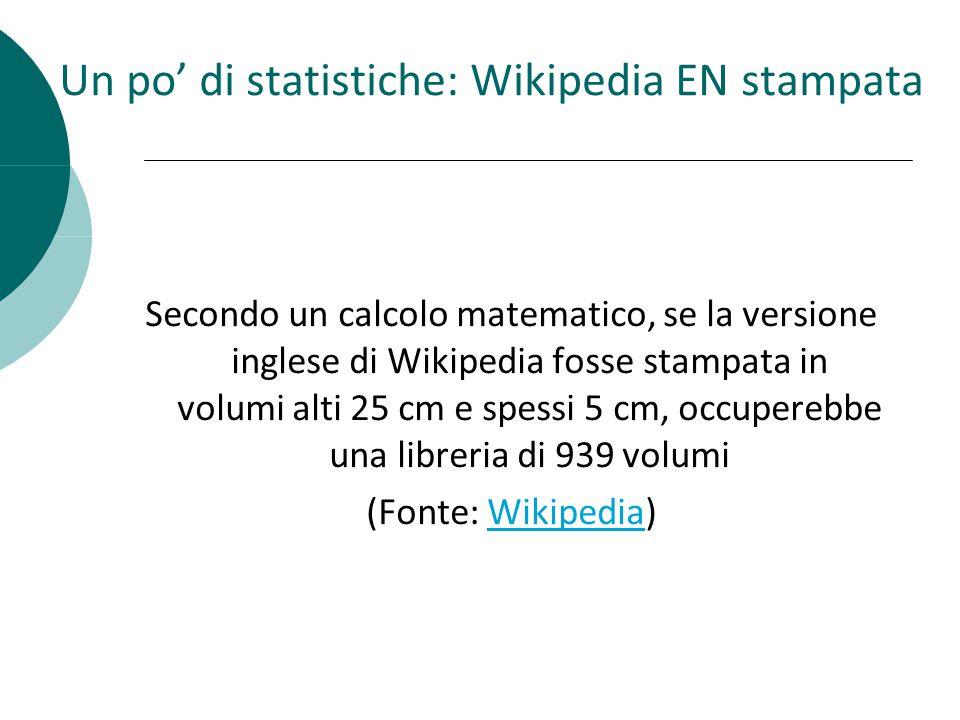 Un po di statistiche: Wikipedia EN stampata Secondo un calcolo matematico, se la versione inglese di Wikipedia fosse stampata in volumi alti 25 cm e spessi 5 cm, occuperebbe una libreria di 939 volumi (Fonte: Wikipedia)Wikipedia