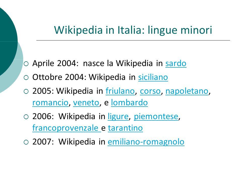 Wikipedia in Italia: lingue minori Aprile 2004: nasce la Wikipedia in sardosardo Ottobre 2004: Wikipedia in sicilianosiciliano 2005: Wikipedia in friulano, corso, napoletano, romancio, veneto, e lombardofriulanocorsonapoletano romanciovenetolombardo 2006: Wikipedia in ligure, piemontese, francoprovenzale e tarantinoligurepiemontese francoprovenzale tarantino 2007: Wikipedia in emiliano-romagnoloemiliano-romagnolo