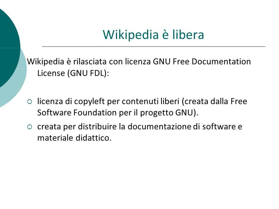 Wikipedia è libera Wikipedia è rilasciata con licenza GNU Free Documentation License (GNU FDL): licenza di copyleft per contenuti liberi (creata dalla Free Software Foundation per il progetto GNU).