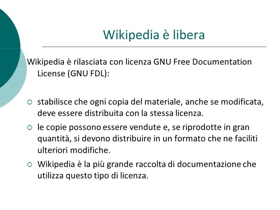Wikipedia è libera Wikipedia è rilasciata con licenza GNU Free Documentation License (GNU FDL): stabilisce che ogni copia del materiale, anche se modificata, deve essere distribuita con la stessa licenza.