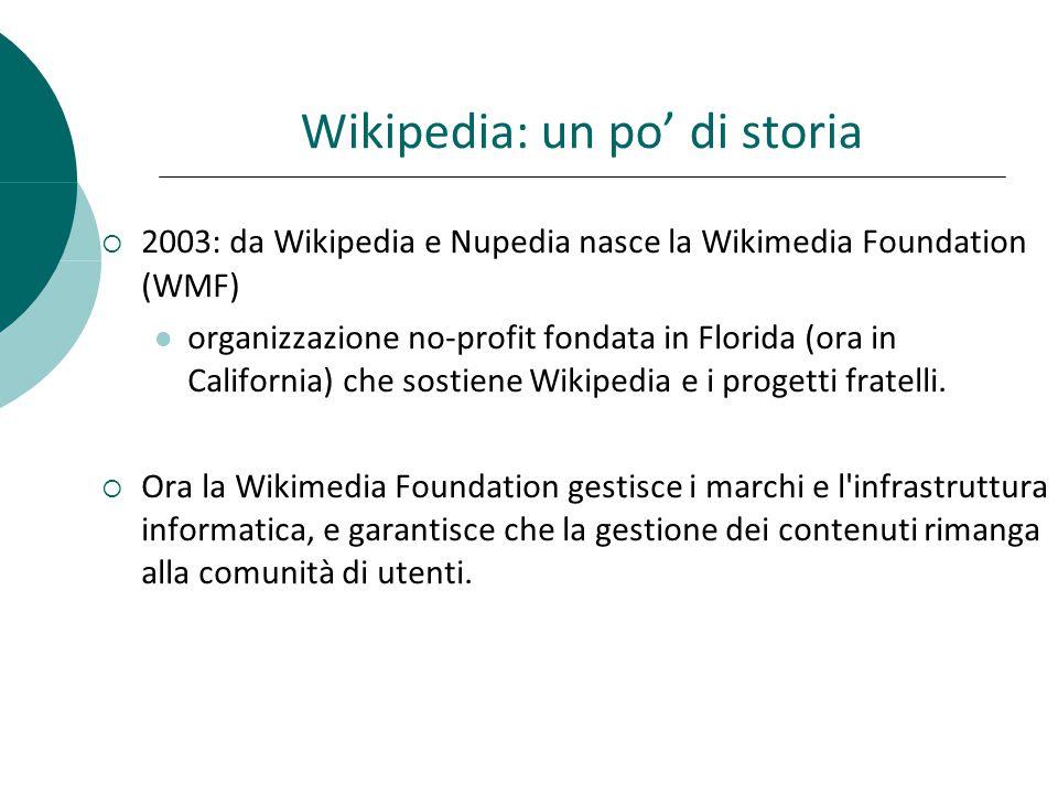 Wikipedia: un po di storia 2003: da Wikipedia e Nupedia nasce la Wikimedia Foundation (WMF) organizzazione no-profit fondata in Florida (ora in California) che sostiene Wikipedia e i progetti fratelli.