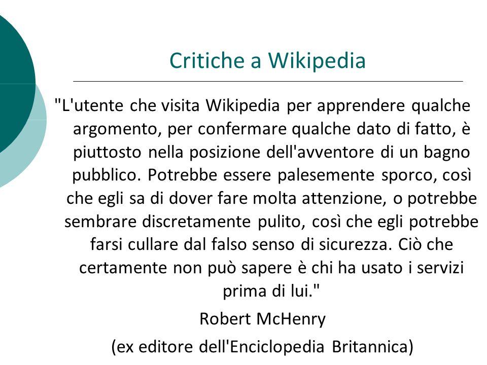 Critiche a Wikipedia L utente che visita Wikipedia per apprendere qualche argomento, per confermare qualche dato di fatto, è piuttosto nella posizione dell avventore di un bagno pubblico.