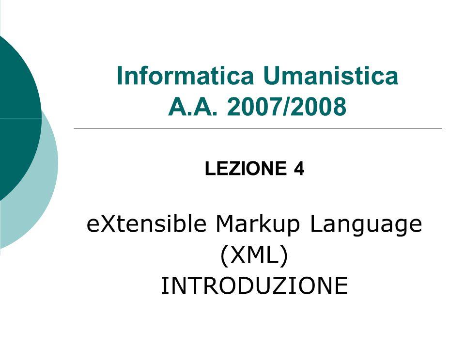 Informatica Umanistica A.A. 2007/2008 LEZIONE 4 eXtensible Markup Language (XML) INTRODUZIONE