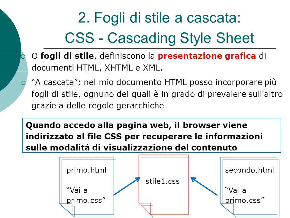 2. Fogli di stile a cascata: CSS - Cascading Style Sheet O fogli di stile, definiscono la presentazione grafica di documenti HTML, XHTML e XML. A casc