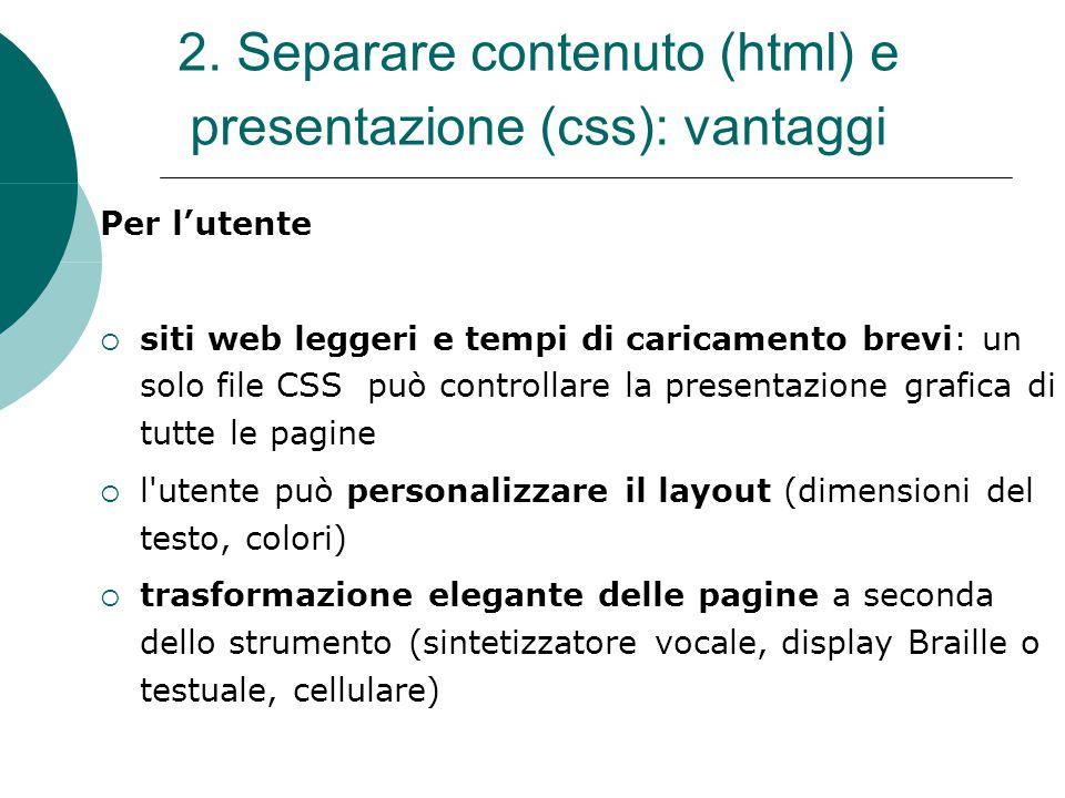 2. Separare contenuto (html) e presentazione (css): vantaggi Per lutente siti web leggeri e tempi di caricamento brevi: un solo file CSS può controlla