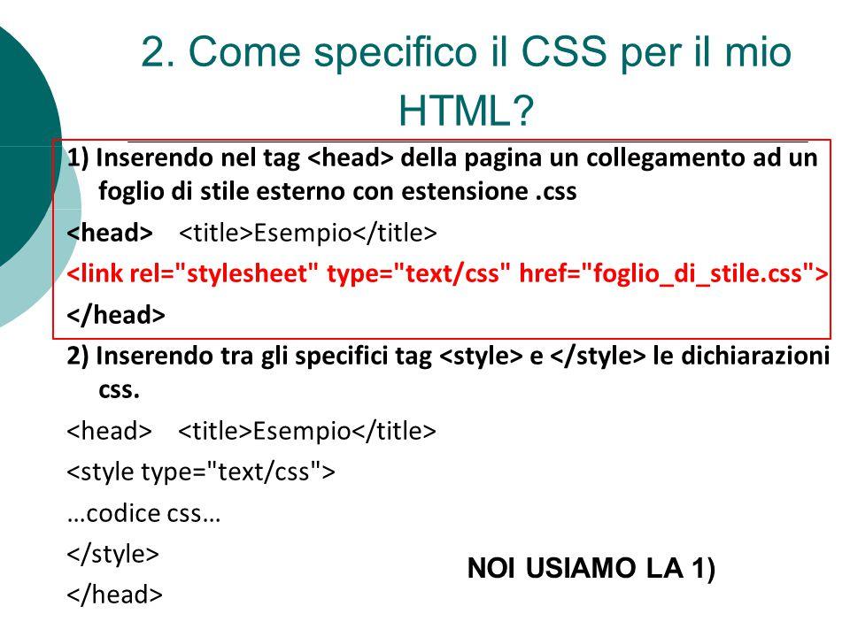 2. Come specifico il CSS per il mio HTML? 1) Inserendo nel tag della pagina un collegamento ad un foglio di stile esterno con estensione.css Esempio 2