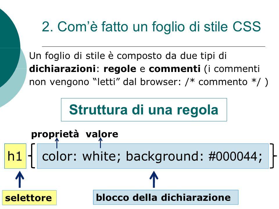 2. Comè fatto un foglio di stile CSS Un foglio di stile è composto da due tipi di dichiarazioni: regole e commenti (i commenti non vengono letti dal b