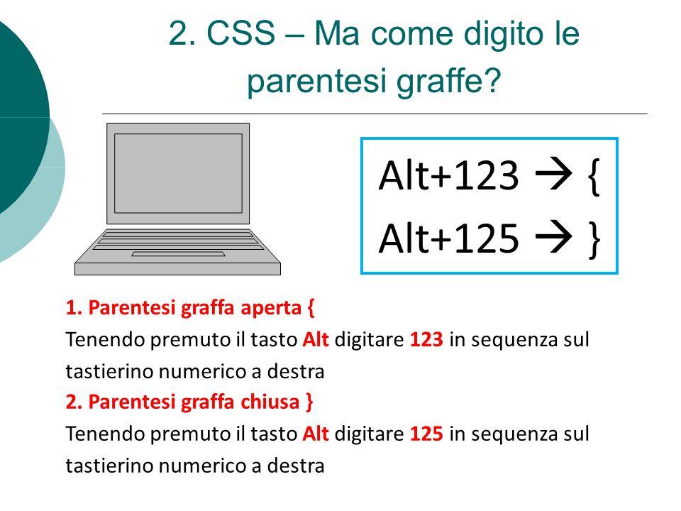 2. CSS – Ma come digito le parentesi graffe? 1. Parentesi graffa aperta { Tenendo premuto il tasto Alt digitare 123 in sequenza sul tastierino numeric