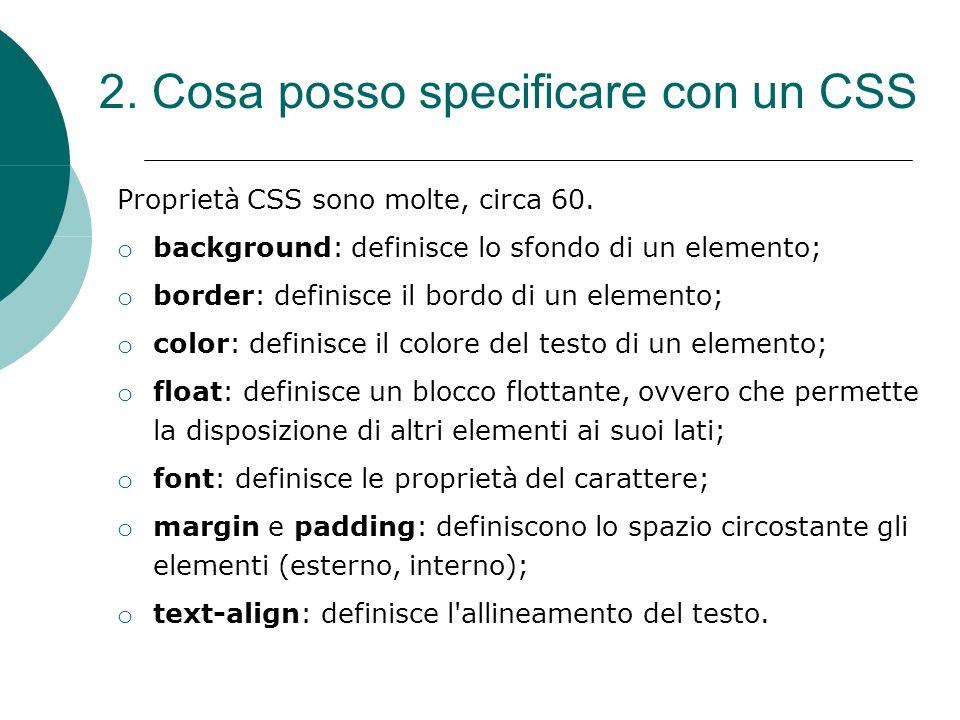 2. Cosa posso specificare con un CSS Proprietà CSS sono molte, circa 60. o background: definisce lo sfondo di un elemento; o border: definisce il bord