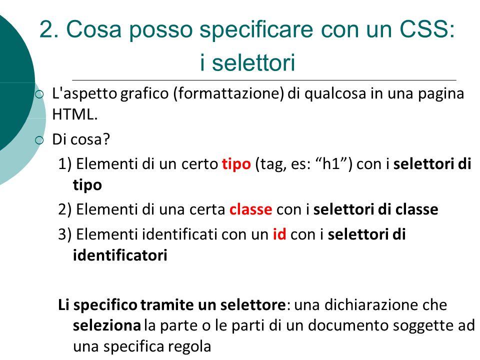 L'aspetto grafico (formattazione) di qualcosa in una pagina HTML. Di cosa? 1) Elementi di un certo tipo (tag, es: h1) con i selettori di tipo 2) Eleme