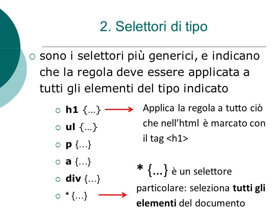 2. Selettori di tipo sono i selettori più generici, e indicano che la regola deve essere applicata a tutti gli elementi del tipo indicato h1 {…} ul {…