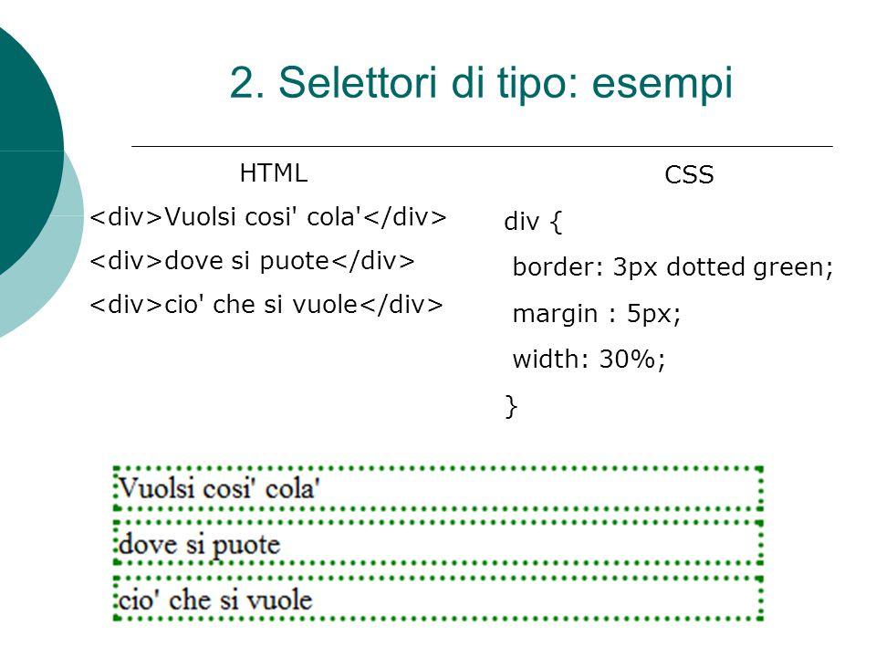 HTML Vuolsi cosi' cola' dove si puote cio' che si vuole CSS div { border: 3px dotted green; margin : 5px; width: 30%; } 2. Selettori di tipo: esempi