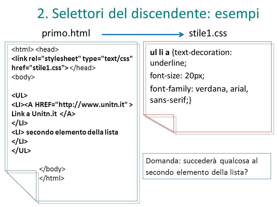 stile1.css 2. Selettori del discendente: esempi primo.html Link a Unitn.it secondo elemento della lista ul li a {text-decoration: underline; font-size