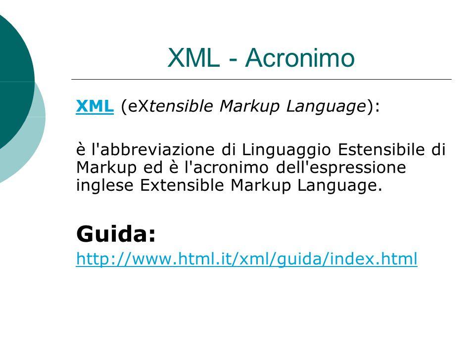 XML - Acronimo XMLXML (eXtensible Markup Language): è l'abbreviazione di Linguaggio Estensibile di Markup ed è l'acronimo dell'espressione inglese Ext