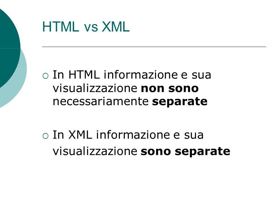HTML vs XML In HTML informazione e sua visualizzazione non sono necessariamente separate In XML informazione e sua visualizzazione sono separate