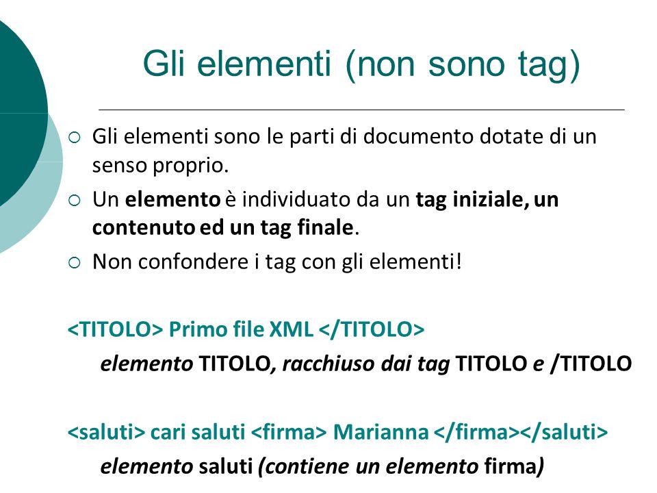 Gli elementi (non sono tag) Gli elementi sono le parti di documento dotate di un senso proprio. Un elemento è individuato da un tag iniziale, un conte