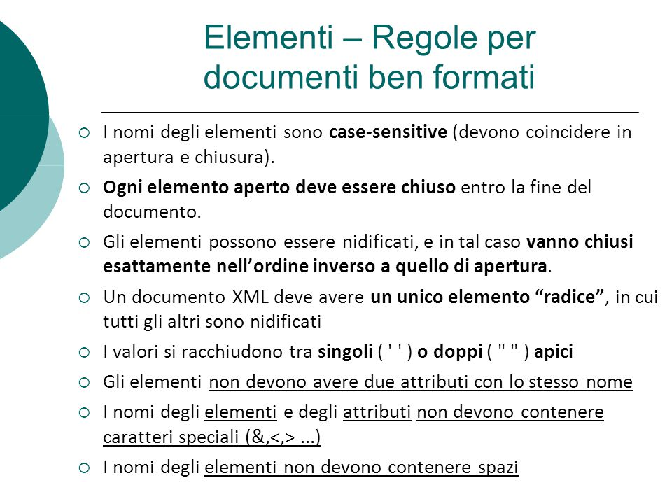 Elementi – Regole per documenti ben formati I nomi degli elementi sono case-sensitive (devono coincidere in apertura e chiusura). Ogni elemento aperto